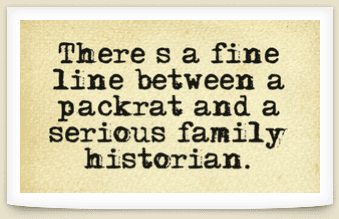 "Genealogy saying: ""There's a fine line between a packrat and a serious family historian."""