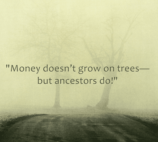 "funny genealogy saying: ""Money doesn't grow on trees--but ancestors do!"""