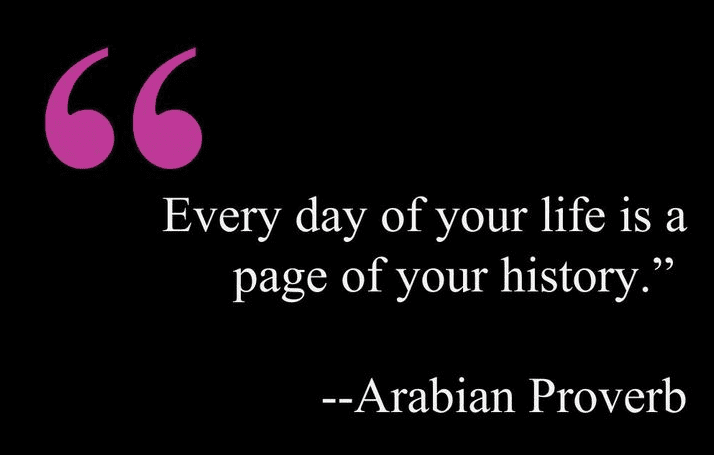 "Arabian proverb: ""Every day of your life is a page of your history."""