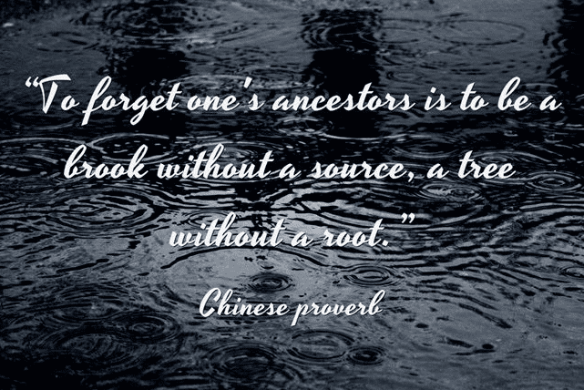 "Chinese proverb: ""To forget one's ancestors is to be a brook without a source, a tree without a root."""
