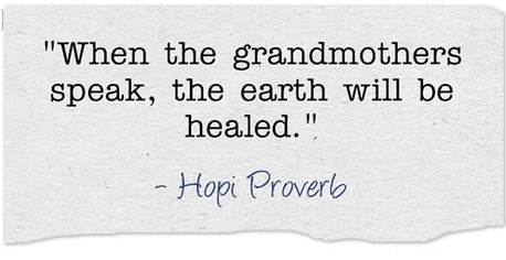 "Hopi proverb: ""When the grandmothers speak, the earth will be healed."""