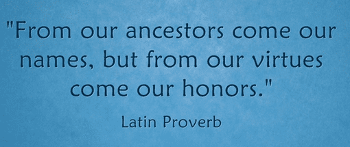 "Latin proverb: ""From our ancestors come our names, but from our virtues come our honors."""