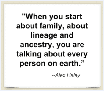 "quote from Alex Haley: ""When you start about family, about lineage and ancestry, you are talking about every person on earth."""