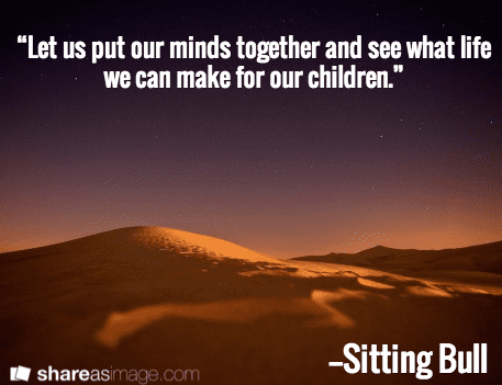 "quote from Sitting Bull: ""Let us put our minds together and see what life we can make for our children."""