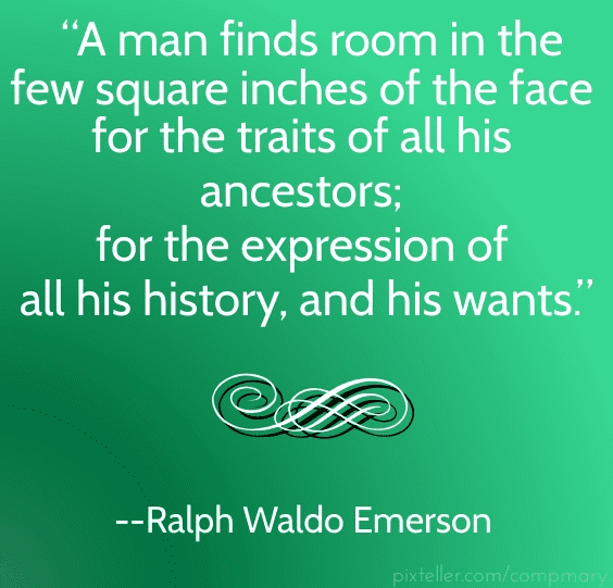 "quote from Ralph Waldo Emerson: ""A man finds room in the few square inches of the face for the traits of all his ancestors; for the expression of all his history, and his wants."""