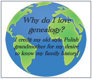 "genealogy saying: ""Why do I love genealogy? I credit my old style Polish grandmother for my desire to know my family history!"""