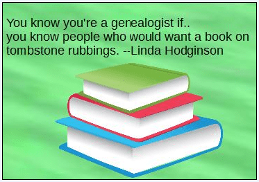 "genealogy sayings: ""You know you're a genealogist if you know people who would want a book on tombstone rubbings!"""