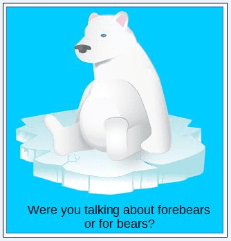 "genealogy saying: ""You know you're a genealogist if, when you overhear someone at a party talking about something being done ""for bears,"" you assume they're talking about ""forebears""!"""