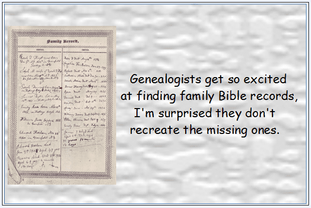 Genealogy Saying: Genealogists get so excited •	at finding family Bible records, I'm surprised they don't recreate the missing ones.