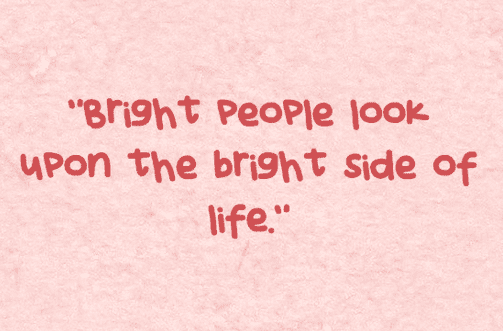 """Bright people look upon the bright side of life."""
