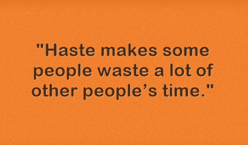 """Haste makes some people waste a lot of other people's time."""