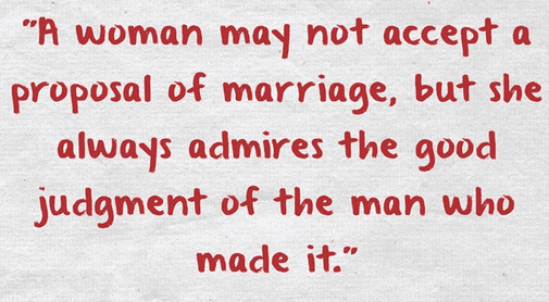 """A woman may not accept a proposal of marriage, but she always admires the good judgment of the man who made it."""