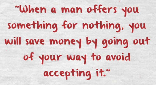 "ancestor's saying: ""When a man offers you something for nothing, you will save money by going out of your way to avoid accepting it."""