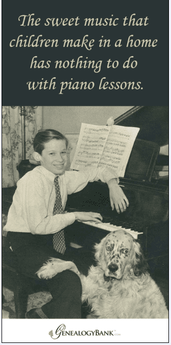 "ancestor's saying: ""The sweet music that children make in a home has nothing to do with piano lessons."""
