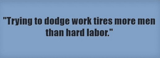"ancestor's saying: ""Trying to dodge work tires more men than hard labor."""