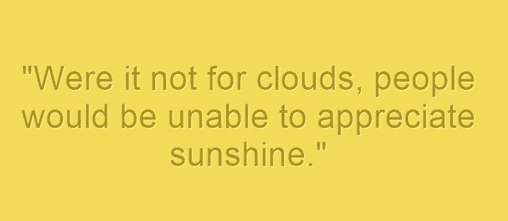 "ancestor's saying: ""Were it not for clouds, people would be unable to appreciate sunshine."""