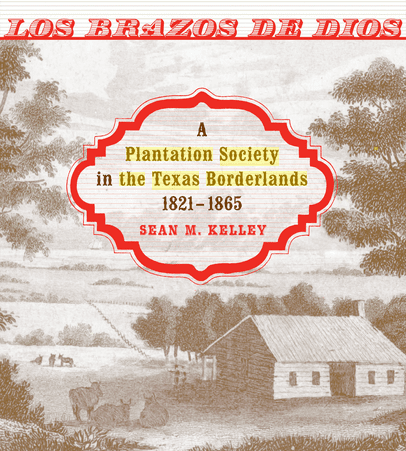 "Photo: cover of ""Los Brazos de Dios: A Plantation Society in the Texas Borderlands, 1821-1865"" by Sean M. Kelley"